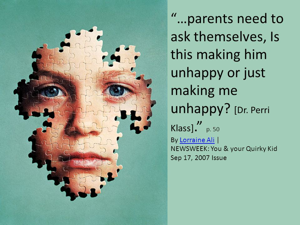 …parents need to ask themselves, Is this making him unhappy or just making me unhappy [Dr. Perri Klass]. p. 50